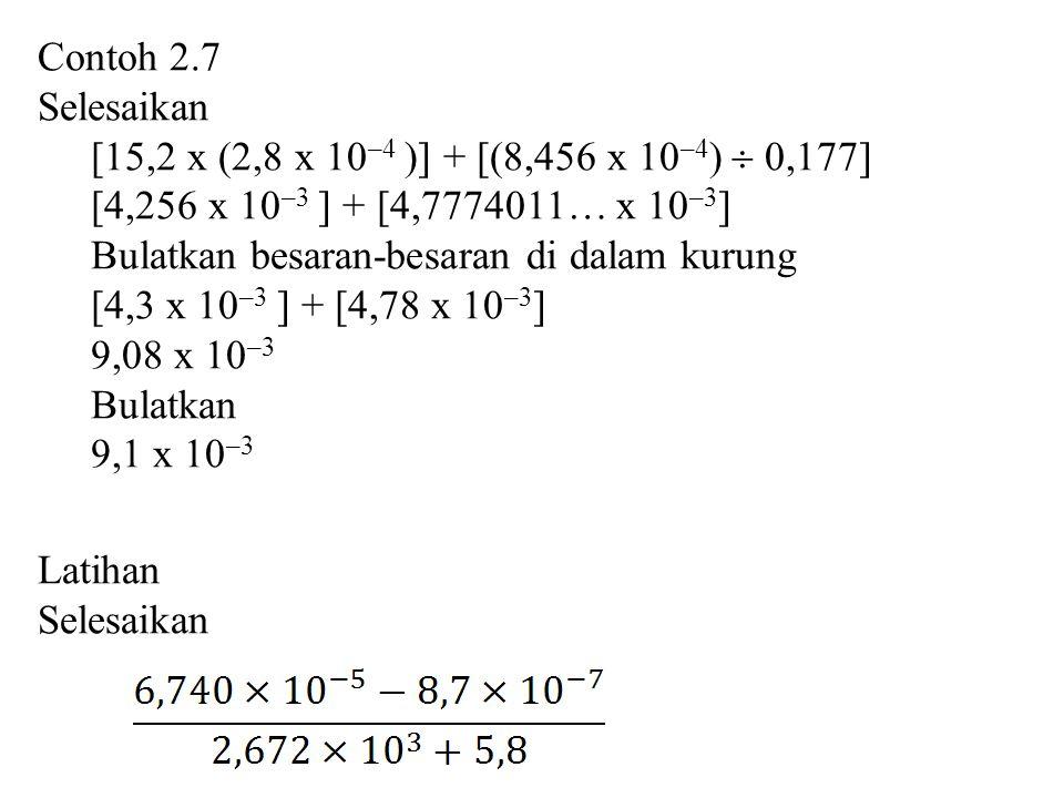 Contoh 2.7 Selesaikan. [15,2 x (2,8 x 10–4 )] + [(8,456 x 10–4)  0,177] [4,256 x 10–3 ] + [4,7774011… x 10–3]